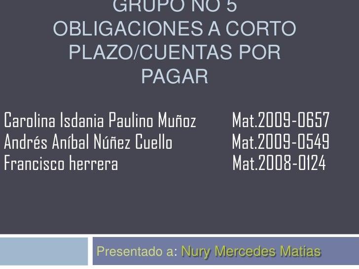 GRUPO NO 5       OBLIGACIONES A CORTO        PLAZO/CUENTAS POR              PAGARCarolina Isdania Paulino Muñoz    Mat.200...