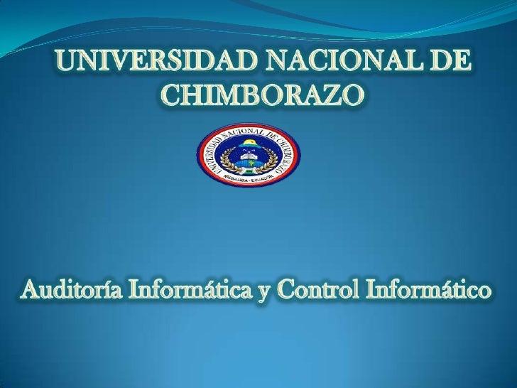 UNIVERSIDAD NACIONAL DE CHIMBORAZO<br />Auditoría Informática y Control Informático <br />