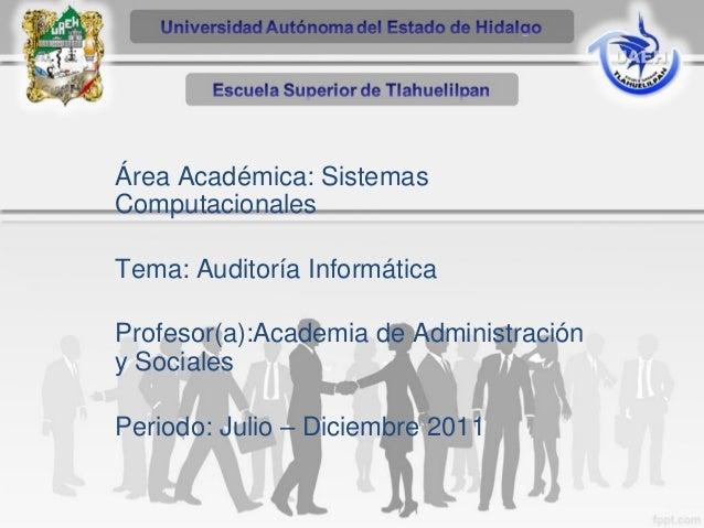 Área Académica: Sistemas Computacionales Tema: Auditoría Informática Profesor(a):Academia de Administración y Sociales  Pe...