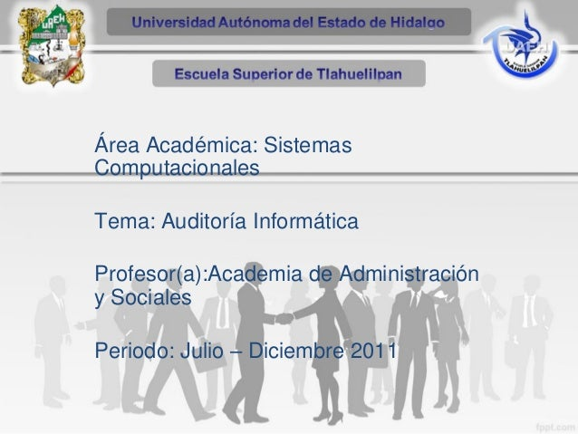 Área Académica: Sistemas Computacionales Tema: Auditoría Informática Profesor(a):Academia de Administración y Sociales Per...