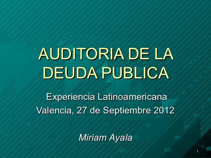 AUDITORIA DE LADEUDA PUBLICA  Experiencia LatinoamericanaValencia, 27 de Septiembre 2012         Miriam Ayala             ...