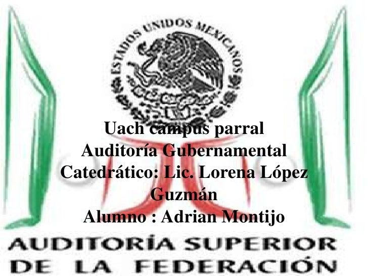 Uach campus parralAuditoría GubernamentalCatedrático: Lic. Lorena López GuzmánAlumno : Adrian Montijo <br />