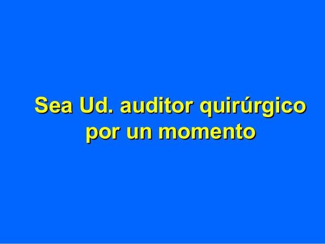 Sea Ud. auditor quirúrgicoSea Ud. auditor quirúrgico por un momentopor un momento