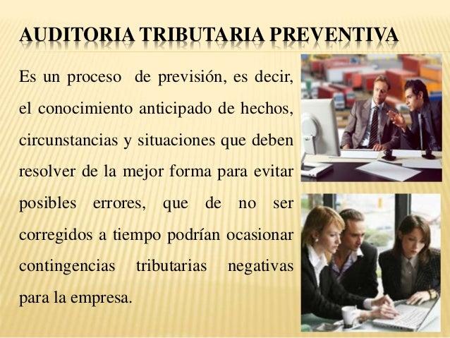 AUDITORIA TRIBUTARIA PREVENTIVA Es un proceso de previsión, es decir, el conocimiento anticipado de hechos, circunstancias...