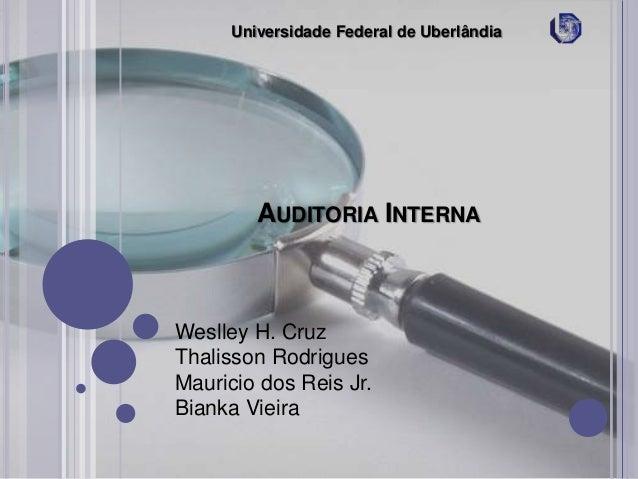 Universidade Federal de Uberlândia  AUDITORIA INTERNA  Weslley H. Cruz Thalisson Rodrigues Mauricio dos Reis Jr. Bianka Vi...