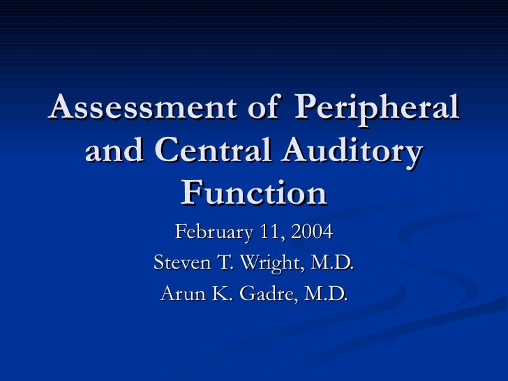 Assessment of Peripheral and Central Auditory Function February 11, 2004 Steven T. Wright, M.D. Arun K. Gadre, M.D.