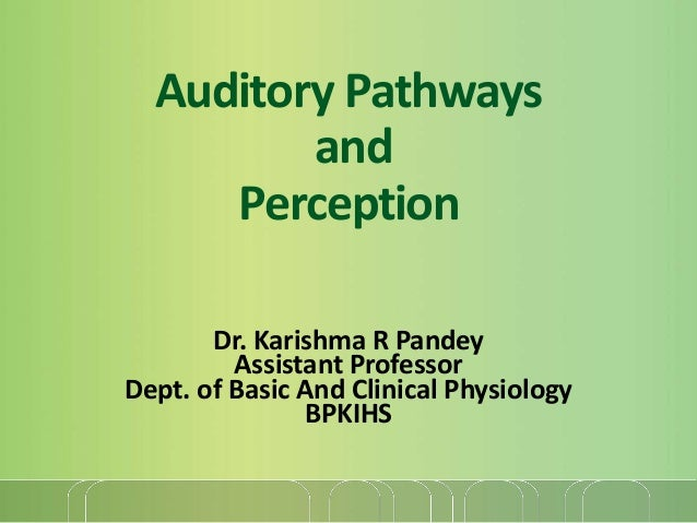 Auditory Pathways and Perception Dr. Karishma R Pandey Assistant Professor Dept. of Basic And Clinical Physiology BPKIHS