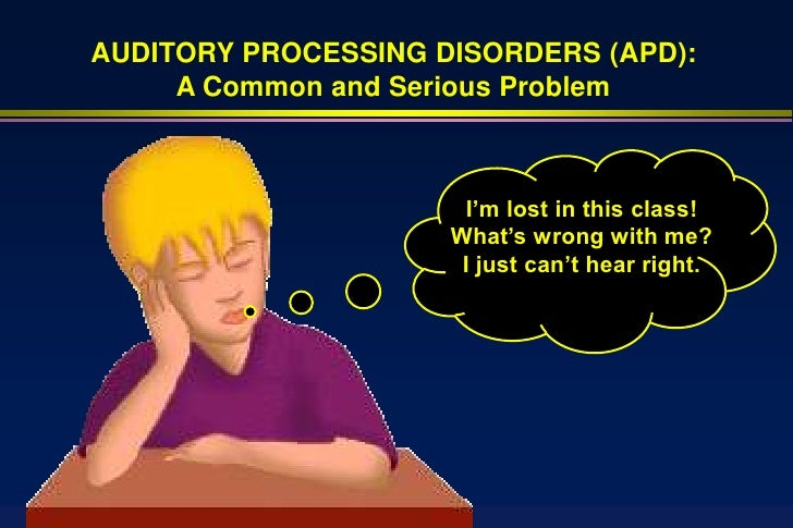 AUDITORY PROCESSING DISORDERS (APD):      A Common and Serious Problem                           I'm lost in this class!  ...