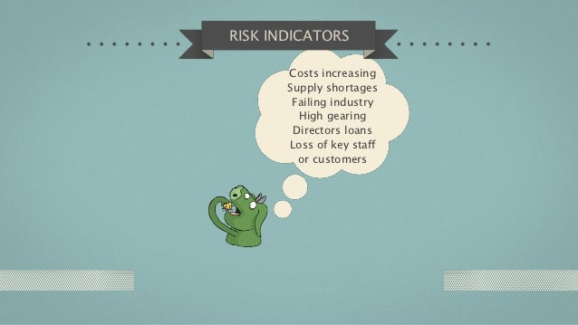 RISK INDICATORS       Costs increasing       Supply shortages        Failing industry         High gearing        Director...