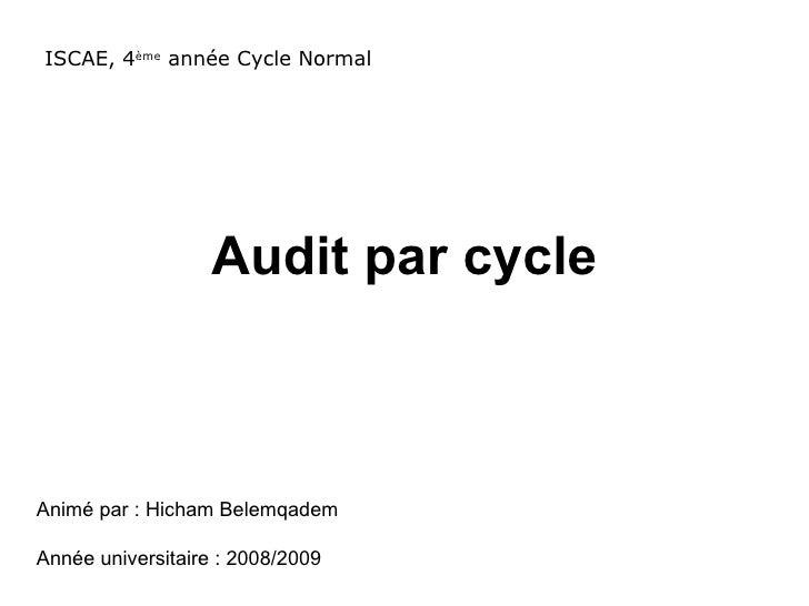 Audit par cycle ISCAE, 4 ème  année Cycle Normal Animé par : Hicham Belemqadem Année universitaire : 2008/2009