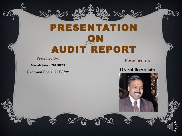 PRESENTATION ON AUDIT REPORT Presented By: Minali Jain - 20130128 Dushyant Bhati - 20130399 Presented to: Dr. Siddharth Ja...