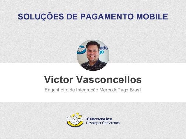 SOLUÇÕES DE PAGAMENTO MOBILE  Victor Vasconcellos  Engenheiro de Integração MercadoPago Brasil
