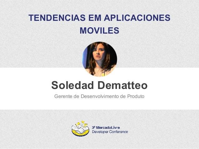TENDENCIAS EM APLICACIONES  MOVILES  Soledad Dematteo  Gerente de Desenvolvimento de Produto
