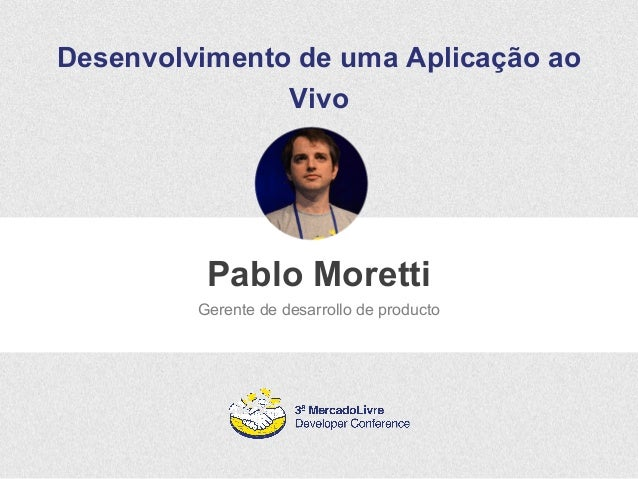 Desenvolvimento de uma Aplicação ao  Vivo  Pablo Moretti  Gerente de desarrollo de producto