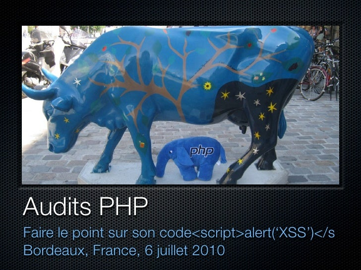 Audits PHP Faire le point sur son code<script>alert('XSS')</s Bordeaux, France, 6 juillet 2010