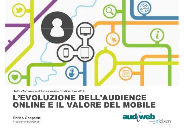 Dall'E-Commerce all'E-Business – 16 dicembre 2014  L'EVOLUZIONE DELL'AUDIENCE  ONLINE E IL VALORE DEL MOBILE  Enrico Gaspe...