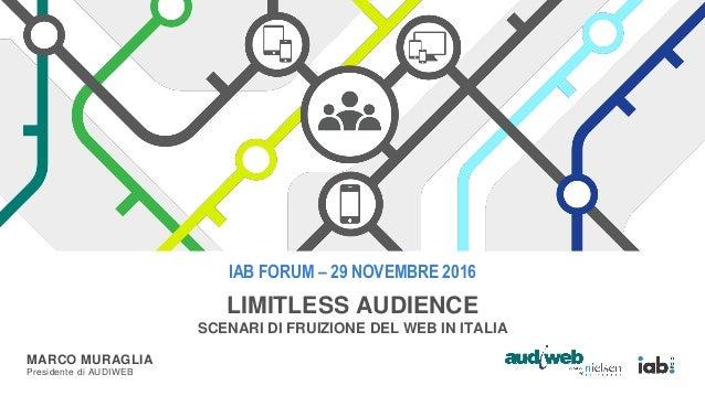 IAB FORUM – 29 NOVEMBRE 2016 LIMITLESS AUDIENCE SCENARI DI FRUIZIONE DEL WEB IN ITALIA MARCO MURAGLIA Presidente di AUDIWEB
