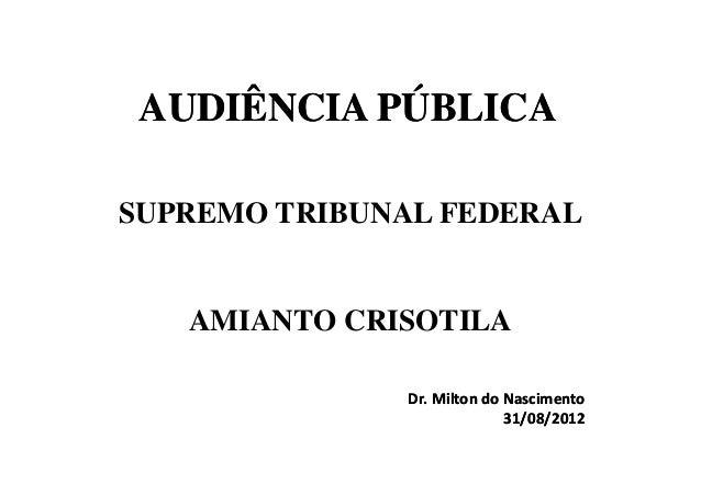 AUDIÊNCIA PÚBLICASUPREMO TRIBUNAL FEDERAL   AMIANTO CRISOTILA              Dr. Milton do Nascimento                       ...