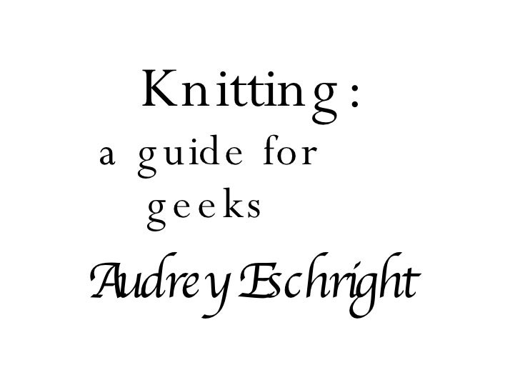 Knitting: a guide for geeks Audrey Eschright