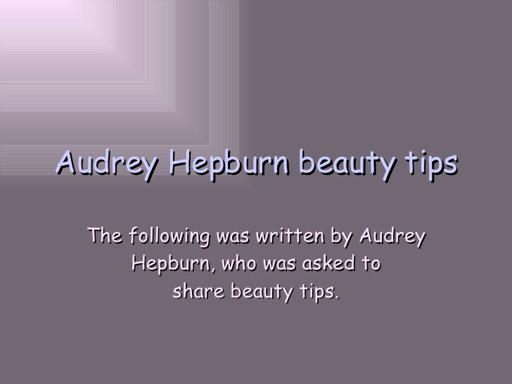 Audrey Hepburn beauty tips The following was written by Audrey Hepburn, who was asked to share beauty tips.