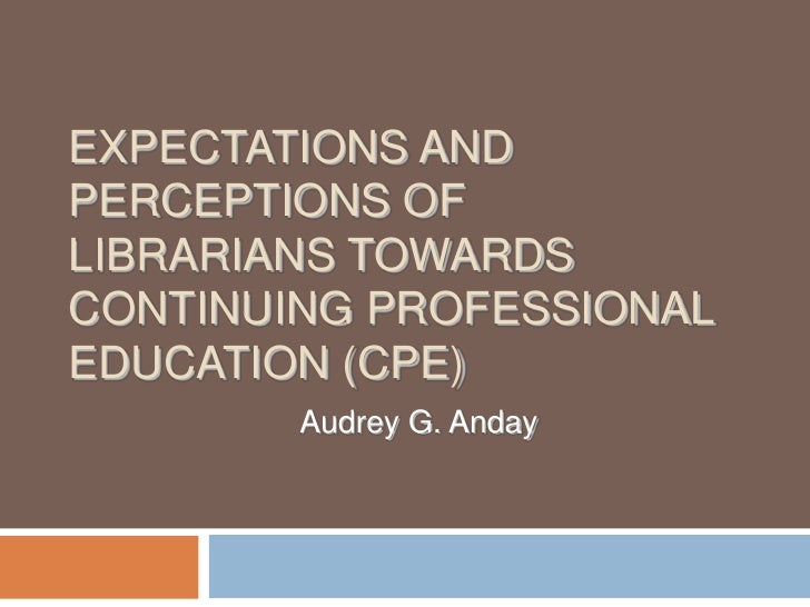 EXPECTATIONS AND PERCEPTIONS OF LIBRARIANS TOWARDS CONTINUING PROFESSIONAL EDUCATION (CPE)         Audrey G. Anday