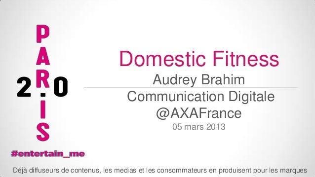 Domestic Fitness Audrey Brahim Communication Digitale @AXAFrance 05 mars 2013  Déjà diffuseurs de contenus, les medias et ...