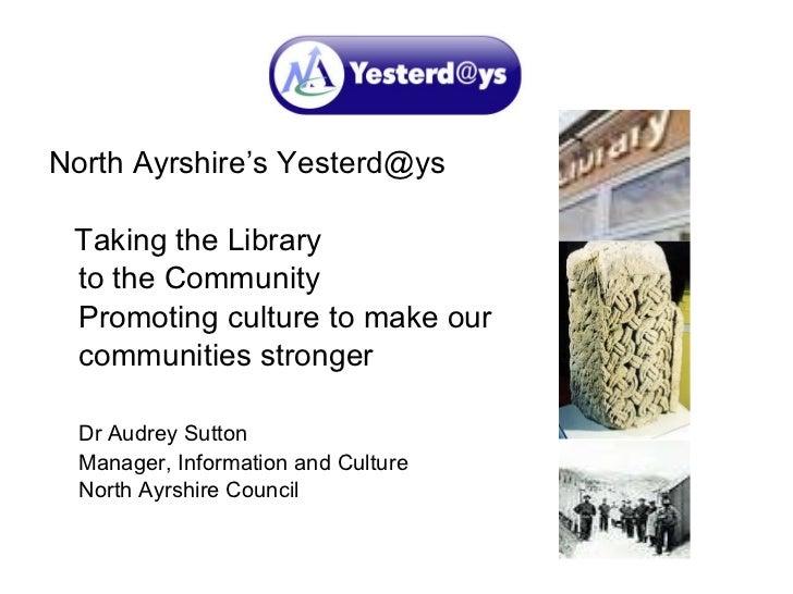 <ul><li>North Ayrshire's Yesterd@ys  </li></ul><ul><li>Taking the Library  </li></ul><ul><li>to the Community </li></ul><u...