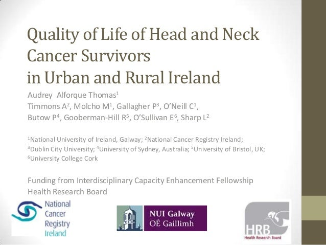 Quality of Life of Head and Neck Cancer Survivors in Urban and Rural Ireland Audrey Alforque Thomas1 Timmons A2, Molcho M1...