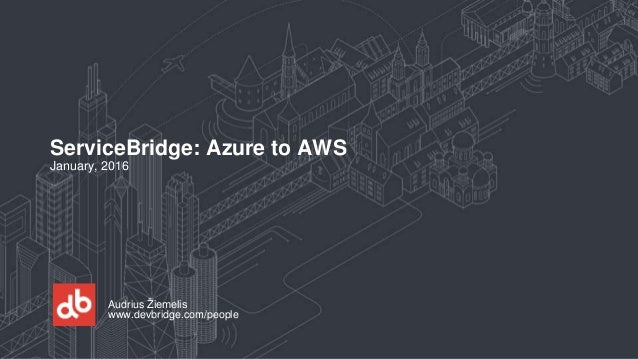 Audrius Žiemelis www.devbridge.com/people ServiceBridge: Azure to AWS January, 2016