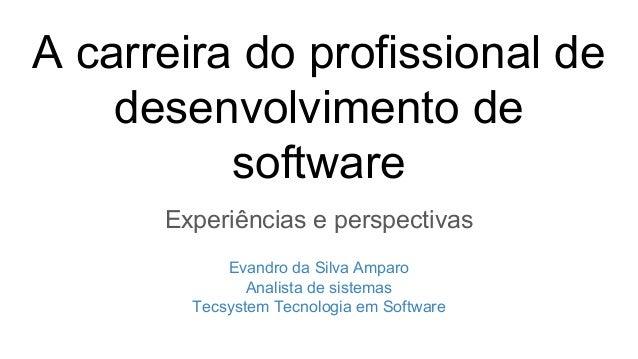 A carreira do profissional de desenvolvimento de software Experiências e perspectivas Evandro da Silva Amparo Analista de ...
