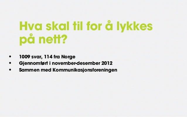 Hva skal til for å lykkes    på nett?•   1009 svar, 114 fra Norge•   Gjennomført i november-desember 2012•   Sammen med Ko...