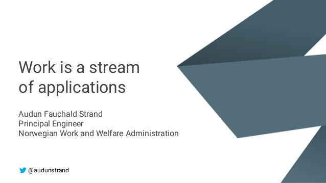 Work is a stream of applications Audun Fauchald Strand Principal Engineer Norwegian Work and Welfare Administration @audun...