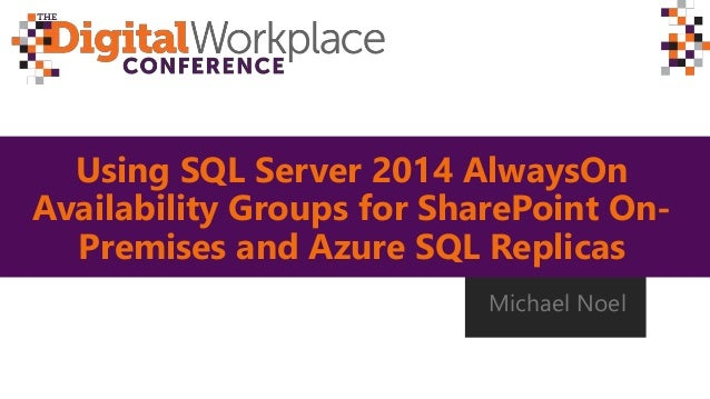 Using SQL Server 2014 AlwaysOn Availability Groups for SharePoint On- Premises and Azure SQL Replicas Michael Noel