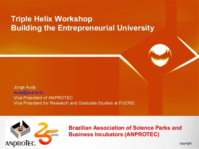 Triple Helix WorkshopBuilding the Entrepreneurial UniversityJorge Audyaudy@pucrs.brVice President of ANPROTECVice Presiden...