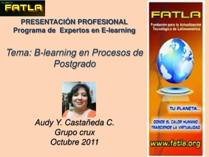 PRESENTACIÓN PROFESIONAL<br />Programa de  Expertos en E-learning<br />Tema: B-learning en Procesos de Postgrado<br />Audy...