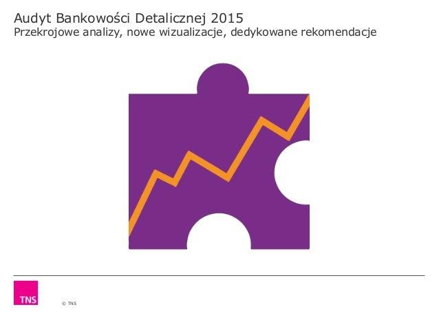 © TNS Audyt Bankowości Detalicznej 2015 Przekrojowe analizy, nowe wizualizacje, dedykowane rekomendacje