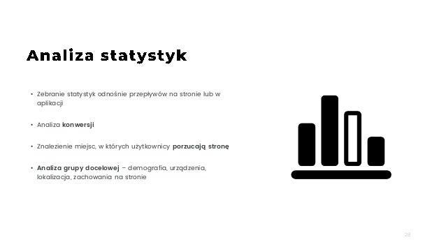 28 • Zebranie statystyk odnośnie przepływów na stronie lub w aplikacji • Analiza konwersji • Znalezienie miejsc, w których...