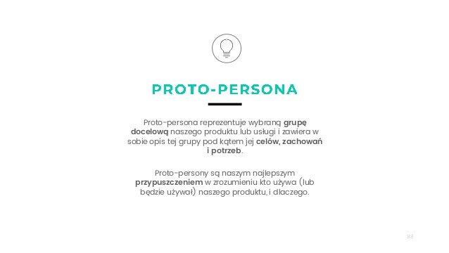 98 Proto-persona reprezentuje wybraną grupę docelową naszego produktu lub usługi i zawiera w sobie opis tej grupy pod kąte...