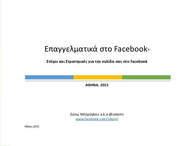 @sotomi ΑΘΗΝΑ. 2015 Σώτω Μητρόγλου a.k.a @sotomi www.facebook.com/sotomi Μάϊος 2015 Επαγγελματικά στο Facebook® Στόχοι και...
