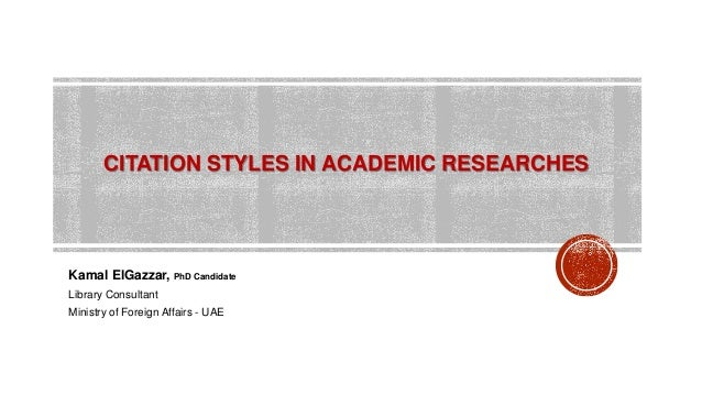 CITATION STYLES IN ACADEMIC RESEARCHES Kamal ElGazzar, PhD Candidate Library Consultant Ministry of Foreign Affairs - UAE
