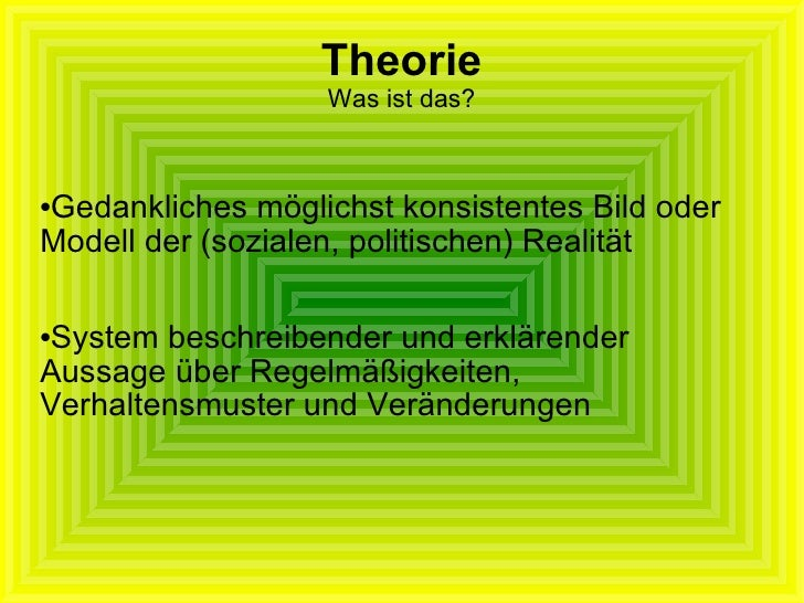 Theorie Was ist das? <ul><li>Gedankliches möglichst konsistentes Bild oder Modell der (sozialen, politischen) Realität </l...