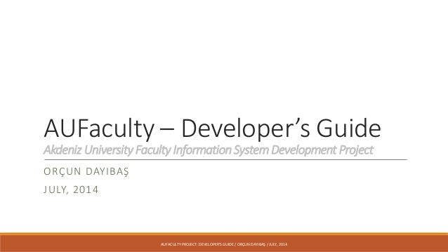 AUFaculty – Developer's Guide Akdeniz University Faculty Information System Development Project ORÇUN DAYIBAŞ JULY, 2014 A...