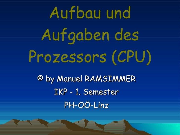 Aufbau und Aufgaben des Prozessors (CPU) © by Manuel RAMSIMMER IKP - 1. Semester PH–OÖ-Linz