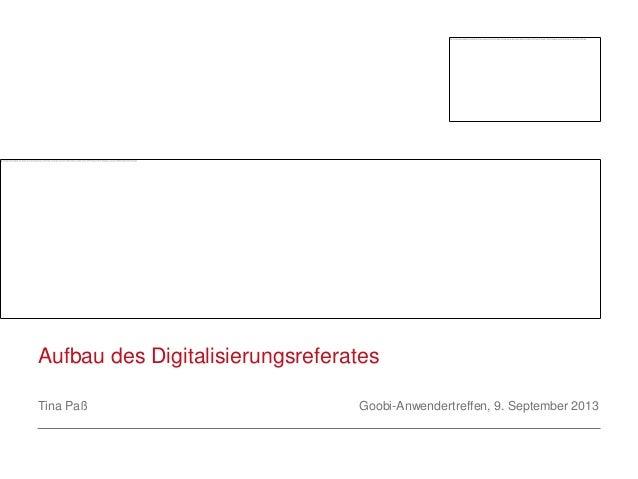 Aufbau des Digitalisierungsreferates Tina Paß Goobi-Anwendertreffen, 9. September 2013