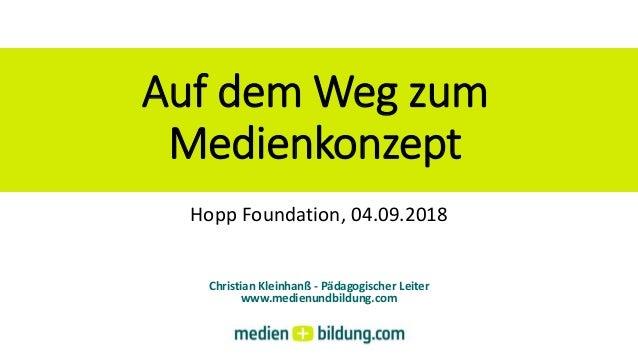 Auf dem Weg zum Medienkonzept Christian Kleinhanß - Pädagogischer Leiter www.medienundbildung.com Hopp Foundation, 04.09.2...