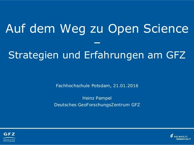 Auf dem Weg zu Open Science – Strategien und Erfahrungen am GFZ Fachhochschule Potsdam, 21.01.2016 Heinz Pampel Deutsches ...