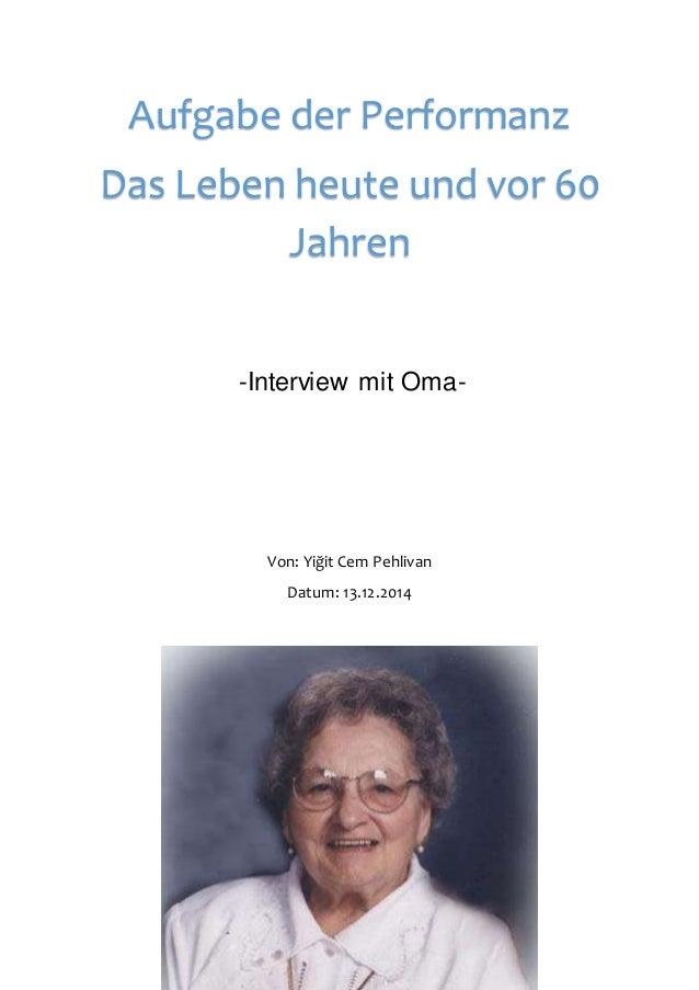 1 -Interview mit Oma- Von: Yiğit Cem Pehlivan Datum: 13.12.2014 Aufgabe der Performanz Das Leben heute und vor 60 Jahren