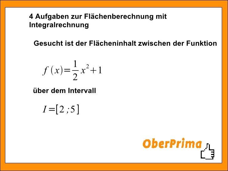 4 Aufgaben zur Flächenberechnung mit Integralrechnung Gesucht ist der Flächeninhalt zwischen der Funktion über dem Intervall