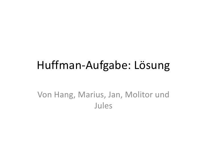 Huffman-Aufgabe: Lösung<br />Von Hang, Marius, Jan, Molitor und Jules<br />