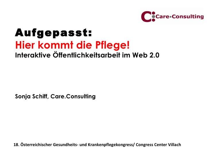 Aufgepasst:  Hier kommt die Pflege! Interaktive Öffentlichkeitsarbeit im Web 2.0 Sonja Schiff, Care.Consulting 18. Österre...